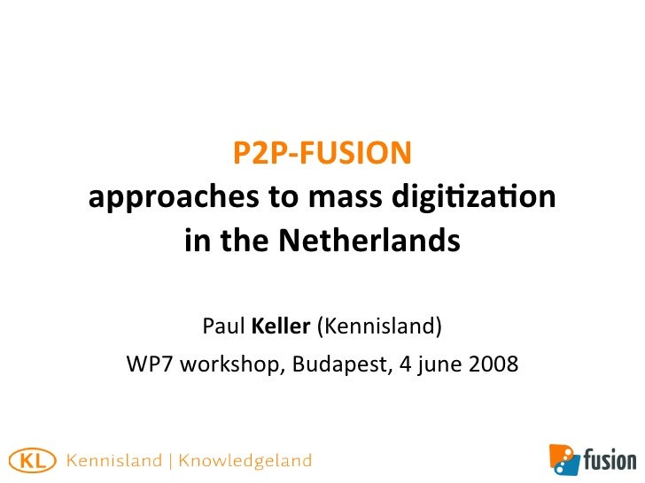 P2P‐FUSION approaches to mass digi8za8on      in the Netherlands          Paul Keller (Kennisland)   WP7 workshop, Budapes...