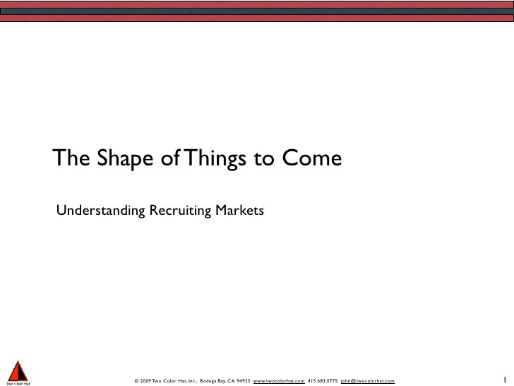 The Shape of Things to Come  Understanding Recruiting Markets                 © 2009 Two Color Hat, Inc., Bodega Bay, CA 9...