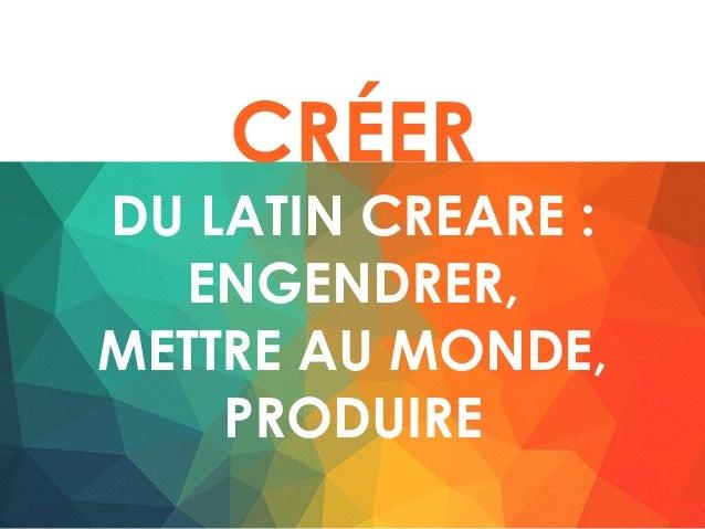 CRÉER DU LATIN CREARE : ENGENDRER, METTRE AU MONDE, PRODUIRE