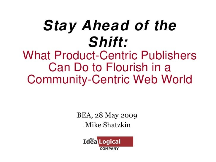 Stay Ahead of the Shift:   What Product-Centric Publishers Can Do to Flourish in a Community-Centric Web World BEA, 28 May...