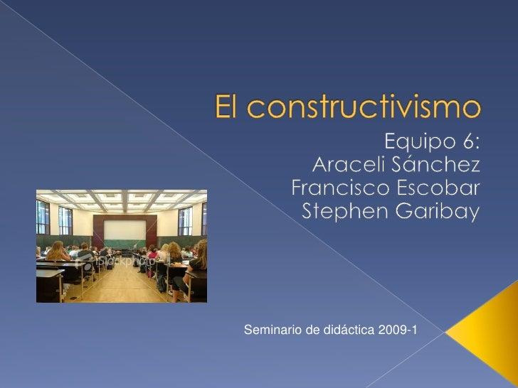 El constructivismo<br />Equipo 6:<br />Araceli Sánchez<br />Francisco Escobar<br />Stephen Garibay<br />Seminario de didác...