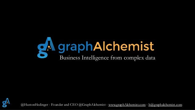 @HustonHedinger - Founder and CEO @GraphAlchemist - www.graphAlchemist.com - h@graphalchemist.com Business Intelligence fr...