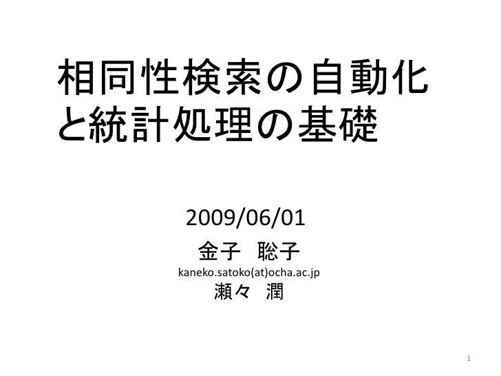 相同性検索の自動化 と統計処理の基礎     2009/06/01      金子 聡子   kaneko.satoko(at)ocha.ac.jp         瀬々 潤                                   1
