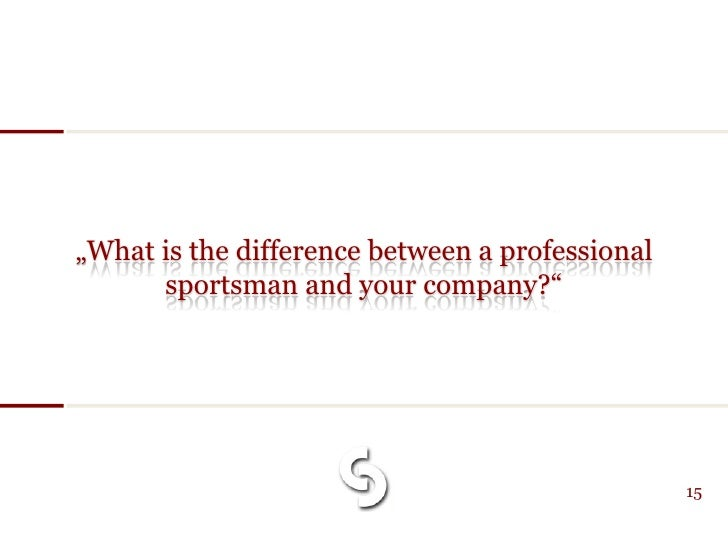 """""""What is the difference between a professional       sportsman and your company?""""                                         ..."""