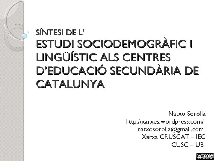 SÍNTESI DE L' ESTUDI SOCIODEMOGRÀFIC I LINGÜÍSTIC ALS CENTRES D'EDUCACIÓ SECUNDÀRIA DE CATALUNYA Natxo Sorolla http://xarx...