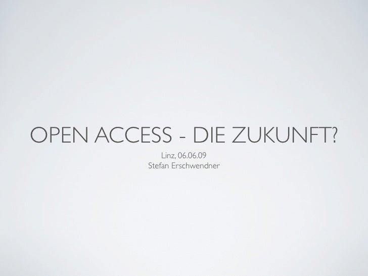OPEN ACCESS - DIE ZUKUNFT?              Linz, 06.06.09          Stefan Erschwendner