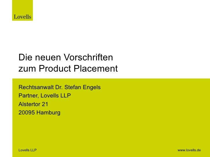 Die neuen Vorschriften zum Product Placement Rechtsanwalt Dr. Stefan Engels Partner, Lovells LLP Alstertor 21 20095 Hambur...
