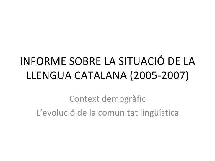 INFORME SOBRE LA SITUACIÓ DE LA LLENGUA CATALANA (2005-2007) Context demogràfic L'evolució de la comunitat lingüística