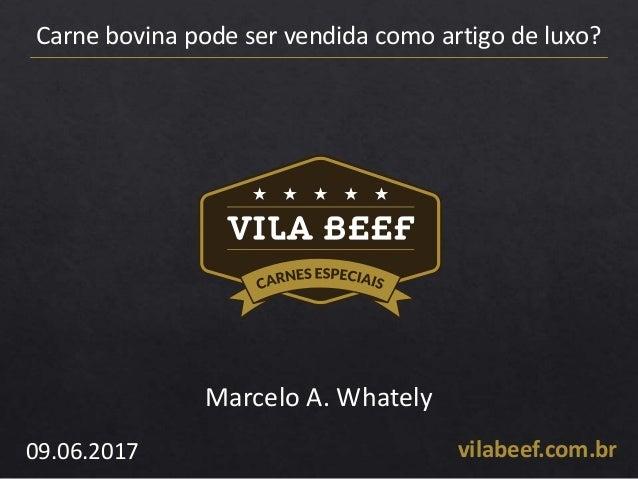 Carne bovina pode ser vendida como artigo de luxo? vilabeef.com.br09.06.2017 Marcelo A. Whately