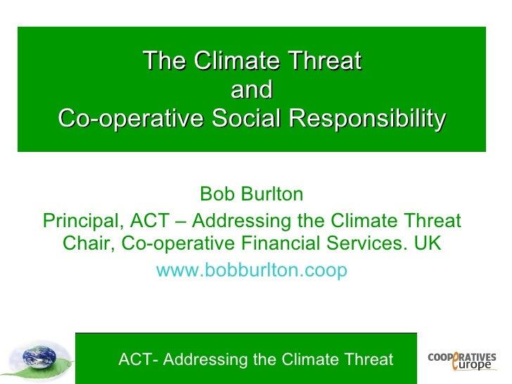The Climate Threat                and  Co-operative Social Responsibility                    Bob Burlton Principal, ACT – ...