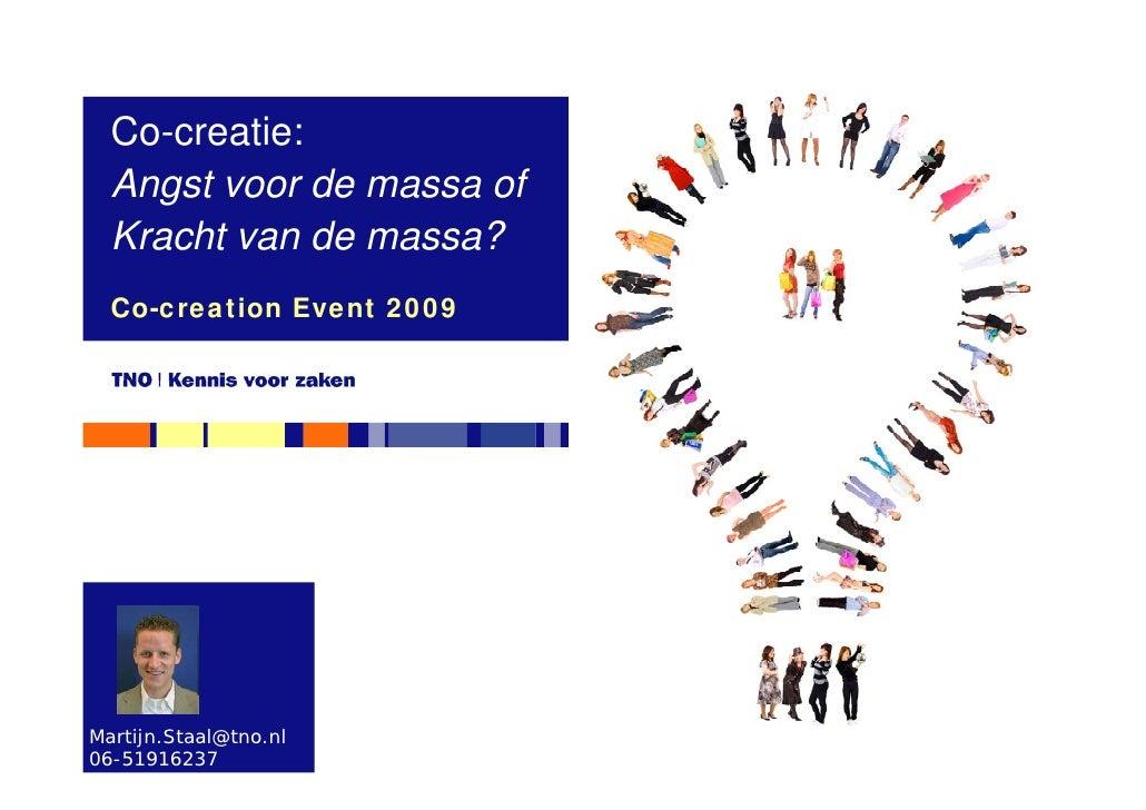 Co-creatie:   Angst voor de massa of   Kracht van de massa?   Co-creation Event 2009     Martijn.Staal@tno.nl 06-51916237