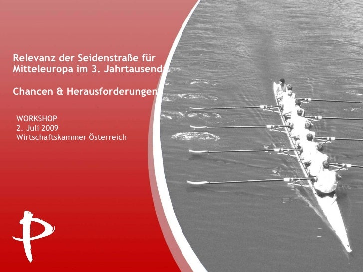Relevanz der Seidenstraße für Mitteleuropa im 3. Jahrtausend:  Chancen & Herausforderungen WORKSHOP  2. Juli 2009 Wirtscha...