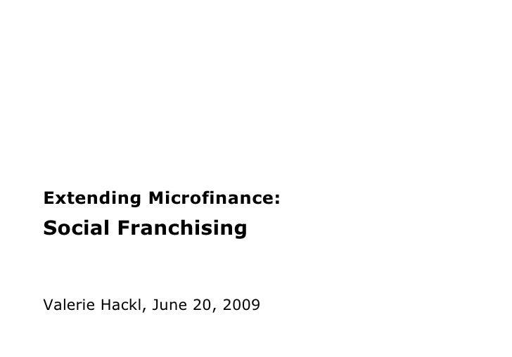Extending Microfinance:  Social Franchising Valerie Hackl, June 20, 2009
