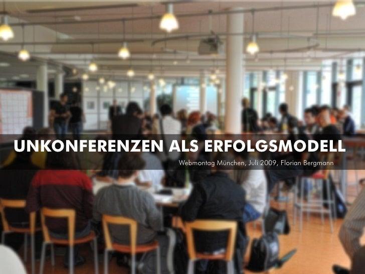 UNKONFERENZEN ALS ERFOLGSMODELL                Webmontag München, Juli 2009, Florian Bergmann