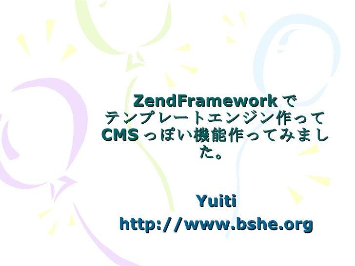 ZendFramework で テンプレートエンジン作って CMS っぽい機能作ってみました。 Yuiti http://www.bshe.org