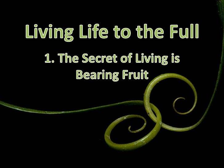 Living Life to the Full<br />1. The Secret of Living is Bearing Fruit<br />