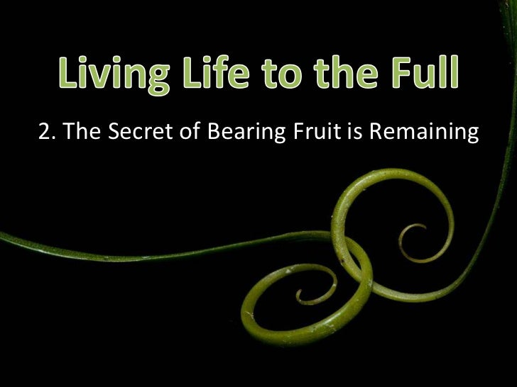 Living Life to the Full<br />2. The Secret of Bearing Fruit is Remaining<br />