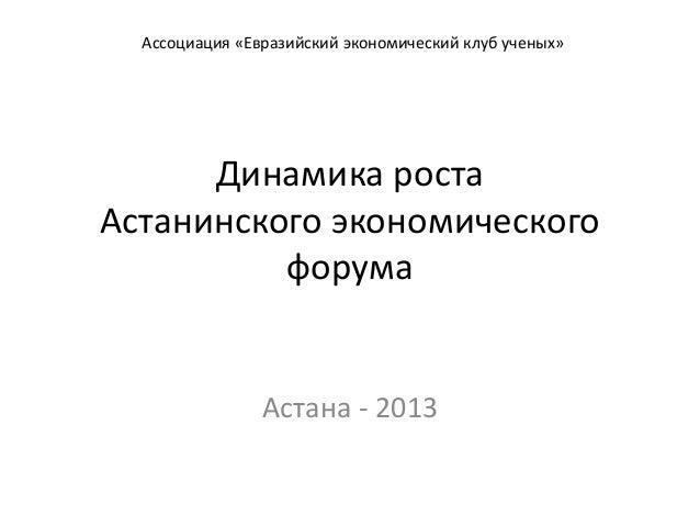 Динамика роста Астанинского экономического форума Астана - 2013 Ассоциация «Евразийский экономический клуб ученых»