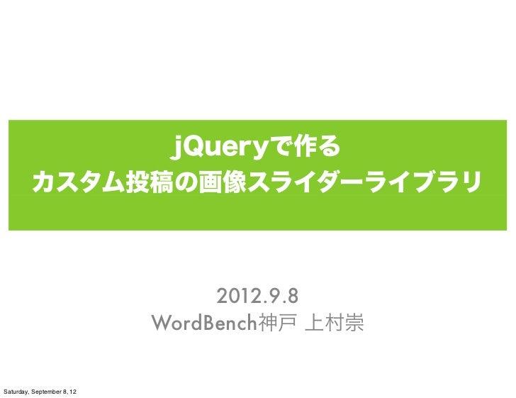 jQueryで作る         カスタム投稿の画像スライダーライブラリ                                 2012.9.8                            WordBench神戸 上村崇S...
