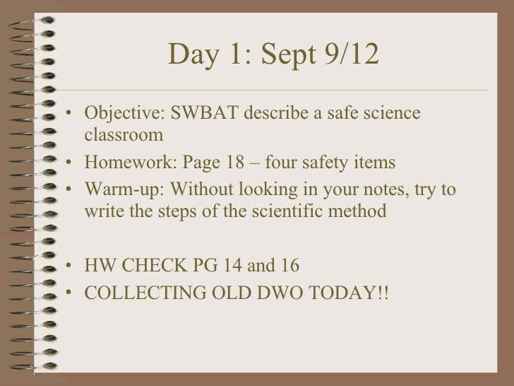 Day 1: Sept 9/12 <ul><li>Objective: SWBAT describe a safe science classroom </li></ul><ul><li>Homework: Page 18 – four saf...