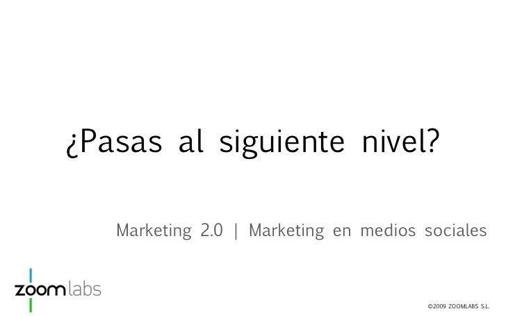 ¿Pasas al siguiente nivel?     Marketing 2.0   Marketing en medios sociales                                           ©200...