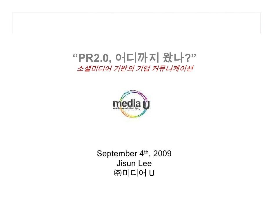 """왔나?"""" """"PR2.0, 어디까지 왔나 소셜미디어 기반의 기업 커뮤니케이션        September 4th, 2009         Jisun Lee        ㈜미디어 U"""