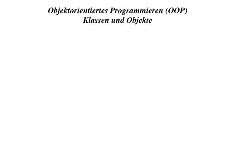Objektorientiertes Programmieren (OOP)<br />Klassen und Objekte<br />