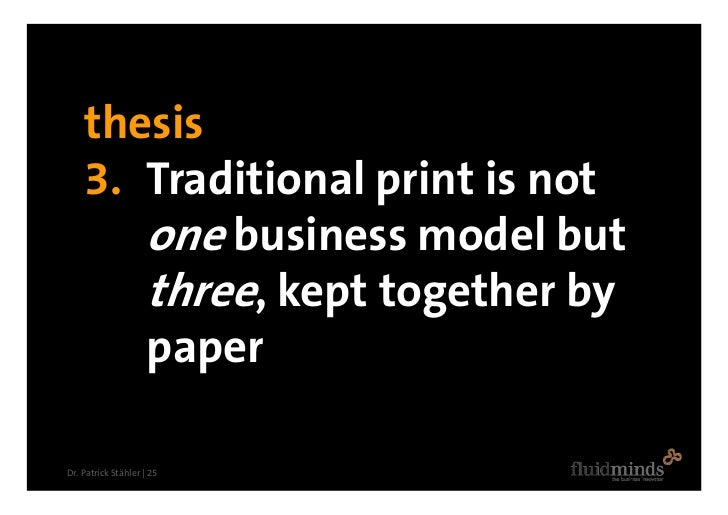 thesis     3. Traditional print is not        one business model but        three, kept together by        paper  Dr. Patr...