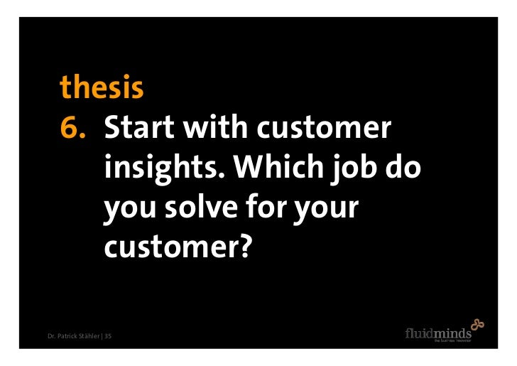 thesis     6. Start with customer        insights. Which job do        you solve for your        customer?  Dr. Patrick St...