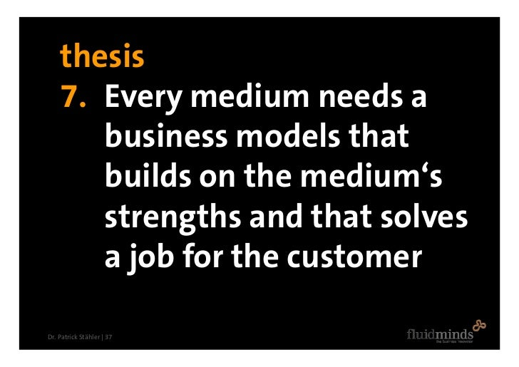 thesis     7. Every medium needs a        business models that        builds on the medium's        strengths and that sol...