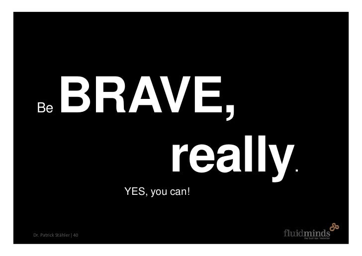 Be         BRAVE,                really      YES, you can!                                            .    Dr. Patrick Stä...