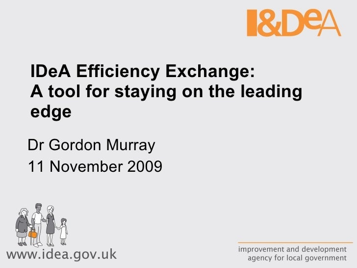 IDeA Efficiency Exchange:  A tool for staying on the leading edge  Dr Gordon Murray 11 November 2009