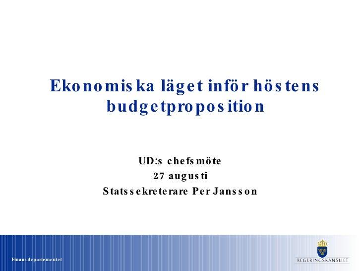 Ekonomiska läget inför höstens budgetproposition UD:s chefsmöte 27 augusti Statssekreterare Per Jansson