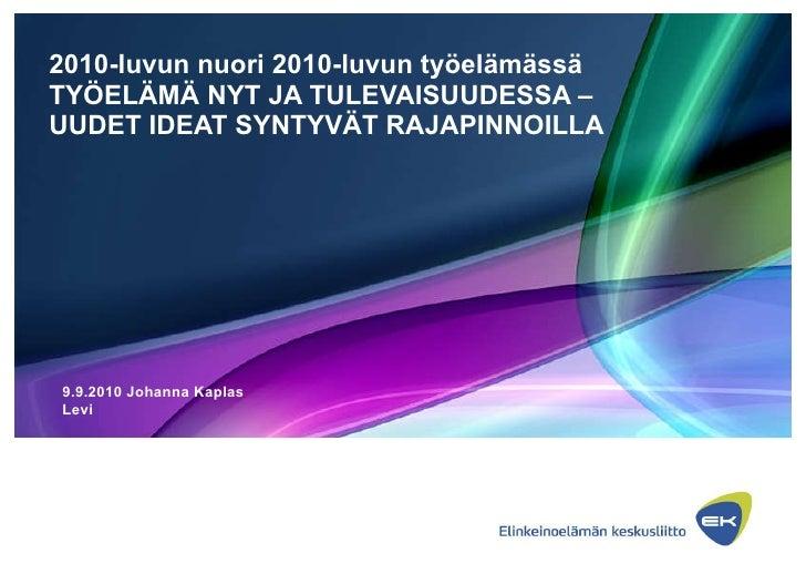 2010-luvun nuori 2010-luvun työelämässä TYÖELÄMÄ NYT JA TULEVAISUUDESSA –UUDET IDEAT SYNTYVÄT RAJAPINNOILLA 9.9.2010 Johan...