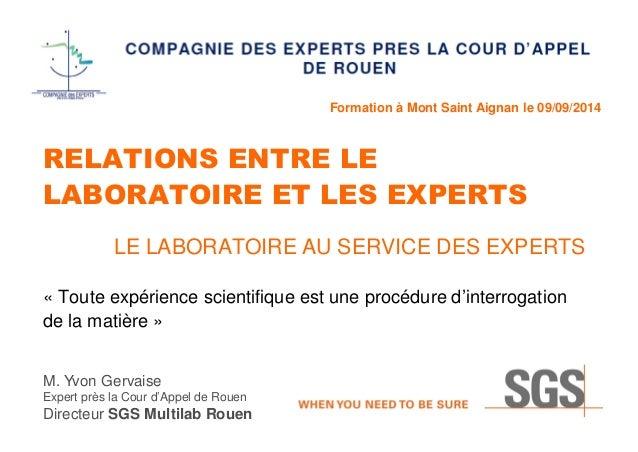 Formation à Mont Saint Aignan le 09/09/2014 RELATIONS ENTRE LE LABORATOIRE ET LES EXPERTS LE LABORATOIRE AU SERVICE DES EX...