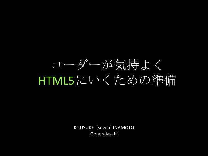 コーダーが気持よくHTML5にいくための準備<br />KOUSUKE  (seven) INAMOTO<br />Generalasahi<br />