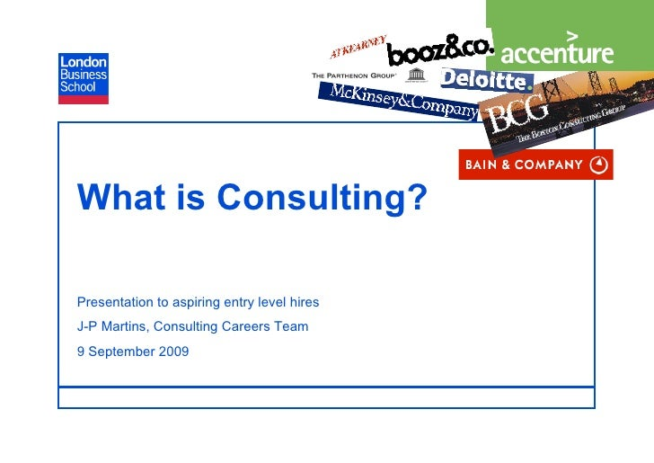 What is Consulting?  Presentation to aspiring entry level hires J-P Martins, Consulting Careers Team 9 September 2009     ...