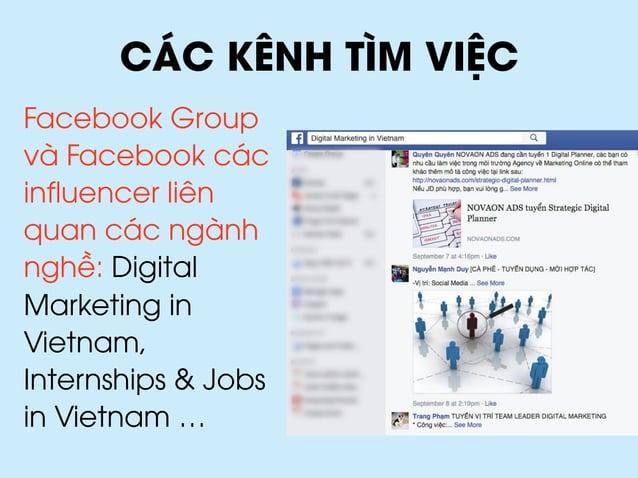 CÁC KÊNH TÌM VIỆC Facebook Group và Facebook các influencer liên quan các ngành nghề: Digital Marketing in Vietnam, Intern...