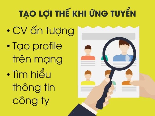 TẠO LỢI THẾ KHI ỨNG TUYỂN •CV ấn tượng •Tạo profile trên mạng •Tìm hiểu thông tin công ty