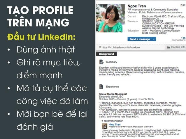 TẠO PROFILE TRÊN MẠNG Đầu tư Linkedin: • Dùng ảnh thật • Ghi rõ mục tiêu, điểm mạnh • Mô tả cụ thể các công việc đã làm...