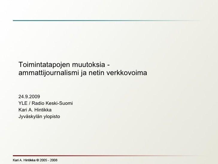 Toimintatapojen muutoksia - ammattijournalismi ja netin verkkovoima 24.9.2009 YLE / Radio Keski-Suomi Kari A. Hintikka Jyv...