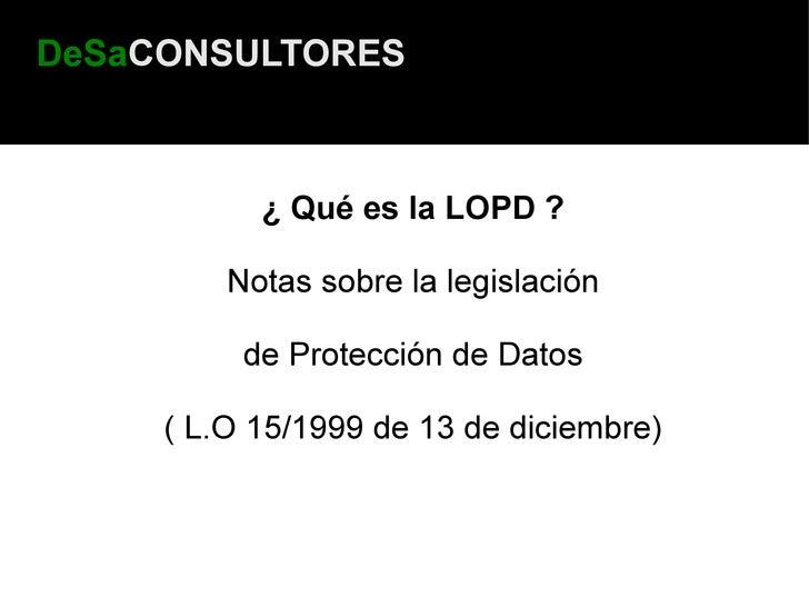 DeSaCONSULTORES               ¿ Qué es la LOPD ?           Notas sobre la legislación            de Protección de Datos   ...