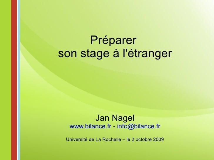 Préparer  son stage à l'étranger Jan Nagel www.bilance.fr  -  [email_address] Université de La Rochelle – le 2 octobre 2009