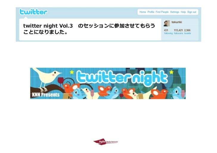 twitter i ht Vol.3  t itt night V l 3    のセッションに参加させてもらう                       のセッシ ンに参加させてもらう  ことになりました。     2009/10/29  ...