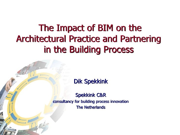 The Impact of BIM on the Architectural Practice and Partnering  in the Building Process  Dik Spekkink Spekkink C&R consult...