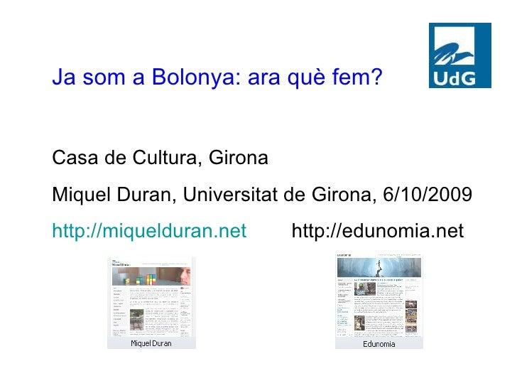 Ja som a Bolonya: ara què fem? Casa de Cultura, Girona Miquel Duran, Universitat de Girona, 6/10/2009 http://miquelduran.n...
