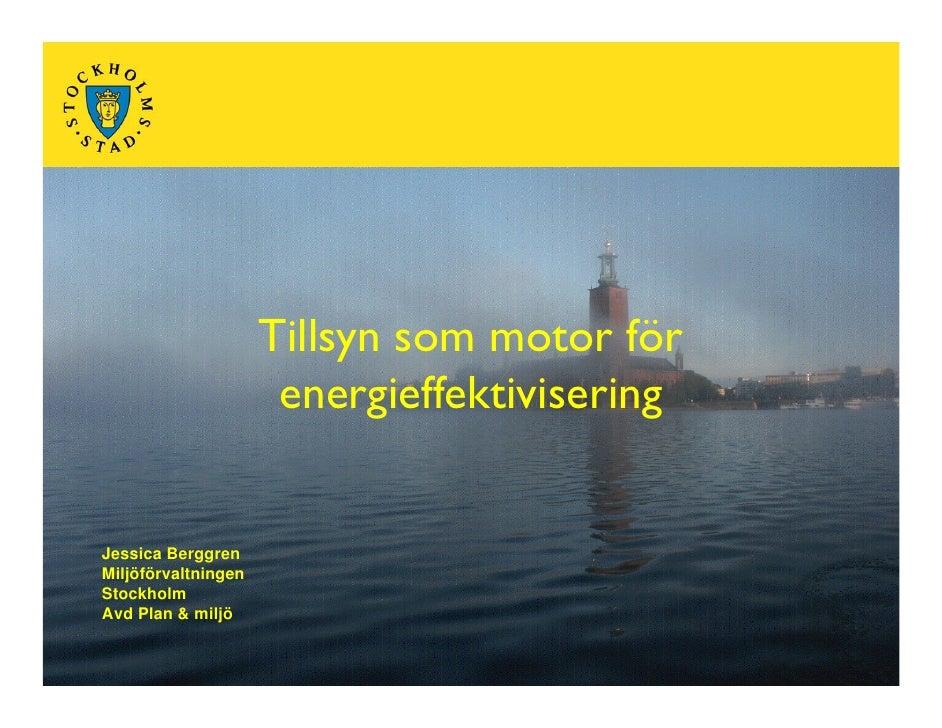 Tillsyn som motor för                       energieffektivisering   Jessica Berggren Miljöförvaltningen Stockholm Avd Plan...