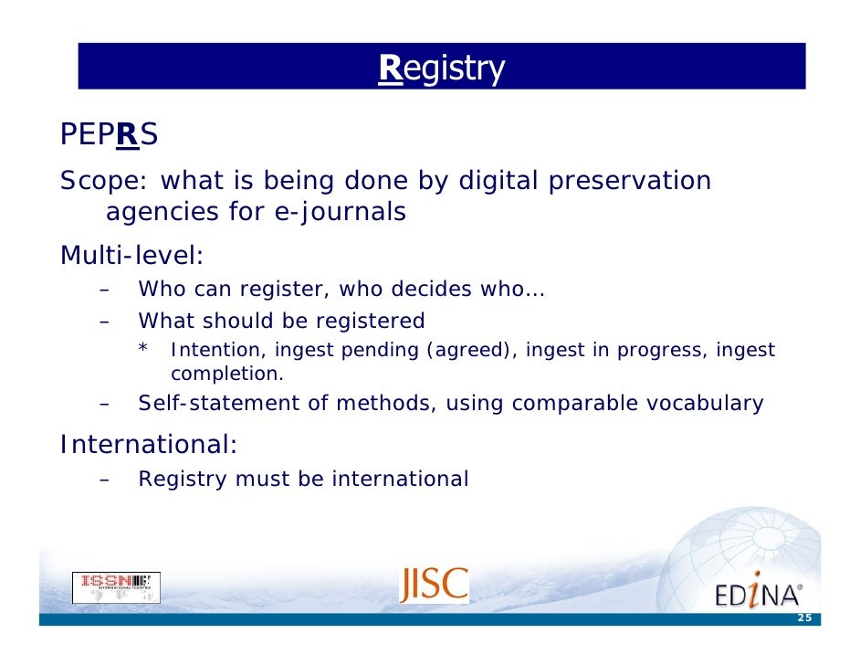 Registry PEPRS Scope: what is being done by digital preservation    agencies for e-journals Multi-level:    –   Who can re...
