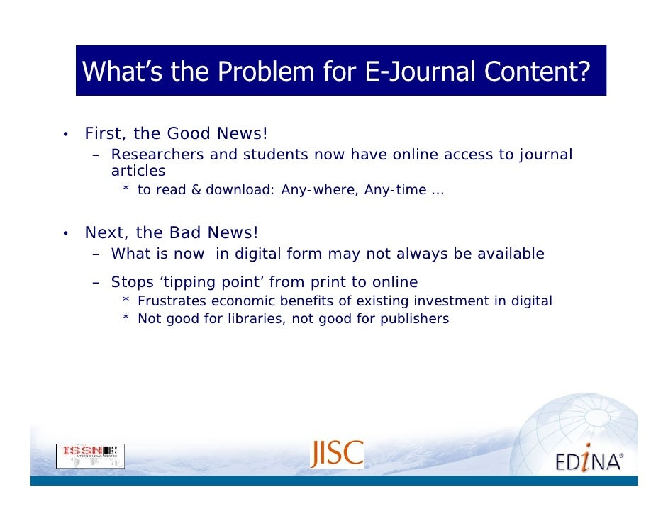 What's the Problem for E-Journal Content?  •   First, the Good News!     – Researchers and students now have online access...