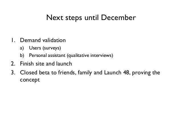 Next steps until December 1. Demand validation a) Users (surveys) b) Personal assistant (qualitative interviews) 2. Finish...